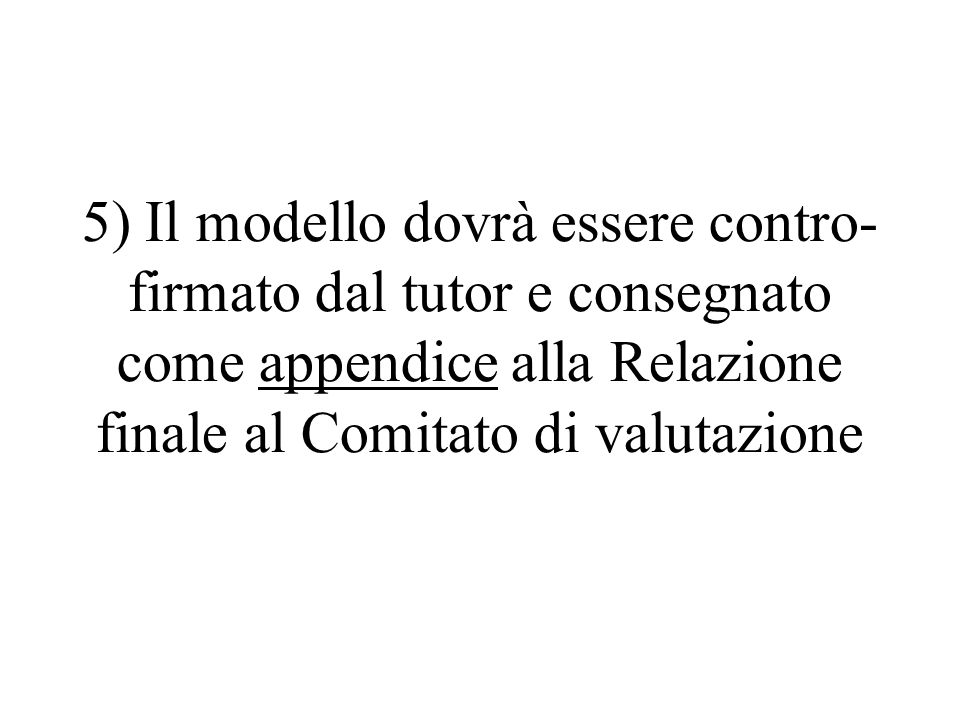5) Il modello dovrà essere contro- firmato dal tutor e consegnato come appendice alla Relazione finale al Comitato di valutazione
