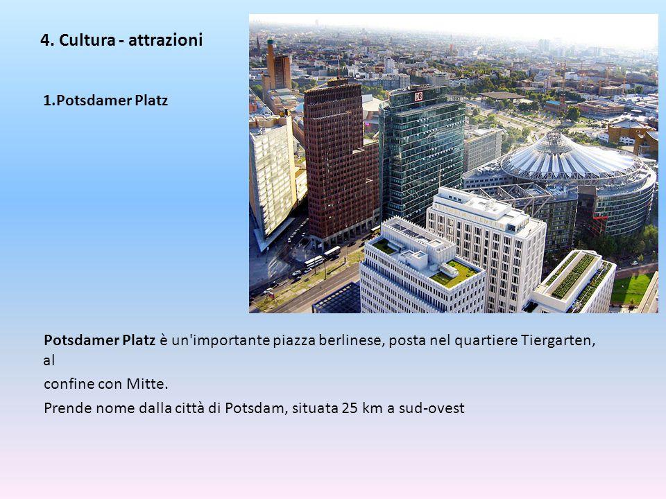 4. Cultura - attrazioni 1.Potsdamer Platz Potsdamer Platz è un'importante piazza berlinese, posta nel quartiere Tiergarten, al confine con Mitte. Pren