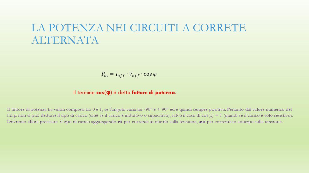 LA POTENZA NEI CIRCUITI A CORRETE ALTERNATA Il termine cos( φ ) è detto fattore di potenza. Il fattore di potenza ha valori compresi tra 0 e 1, se l'a
