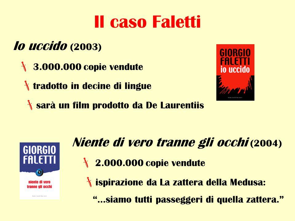 Il caso Faletti Io uccido (2003)  3.000.000 copie vendute  tradotto in decine di lingue  sarà un film prodotto da De Laurentiis Niente di vero tranne gli occhi (2004)  2.000.000 copie vendute  ispirazione da La zattera della Medusa: …siamo tutti passeggeri di quella zattera.