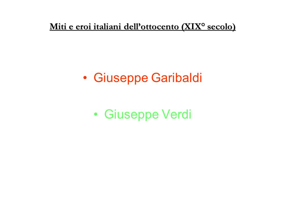 Miti e eroi italiani dell'ottocento (XIX° secolo) Giuseppe Garibaldi Giuseppe Verdi