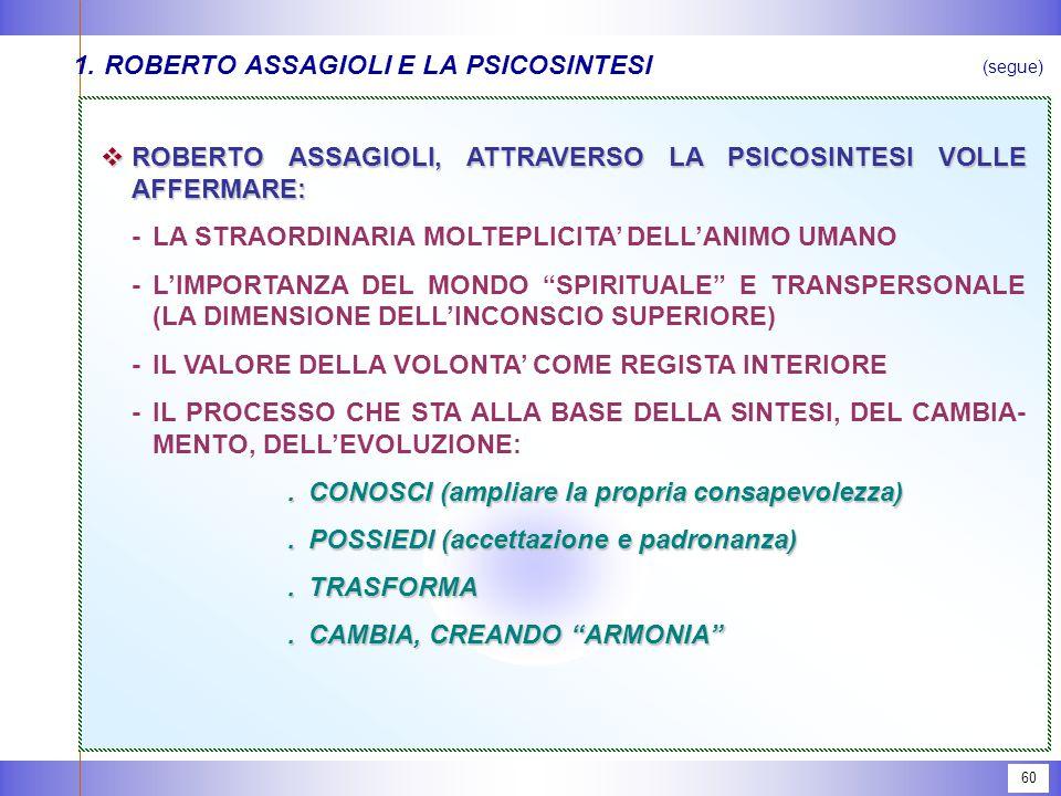 60 1.ROBERTO ASSAGIOLI E LA PSICOSINTESI  ROBERTO ASSAGIOLI, ATTRAVERSO LA PSICOSINTESI VOLLE AFFERMARE: -LA STRAORDINARIA MOLTEPLICITA' DELL'ANIMO UMANO -L'IMPORTANZA DEL MONDO SPIRITUALE E TRANSPERSONALE (LA DIMENSIONE DELL'INCONSCIO SUPERIORE) -IL VALORE DELLA VOLONTA' COME REGISTA INTERIORE -IL PROCESSO CHE STA ALLA BASE DELLA SINTESI, DEL CAMBIA- MENTO, DELL'EVOLUZIONE:.CONOSCI (ampliare la propria consapevolezza).POSSIEDI (accettazione e padronanza).TRASFORMA.CAMBIA, CREANDO ARMONIA (segue)