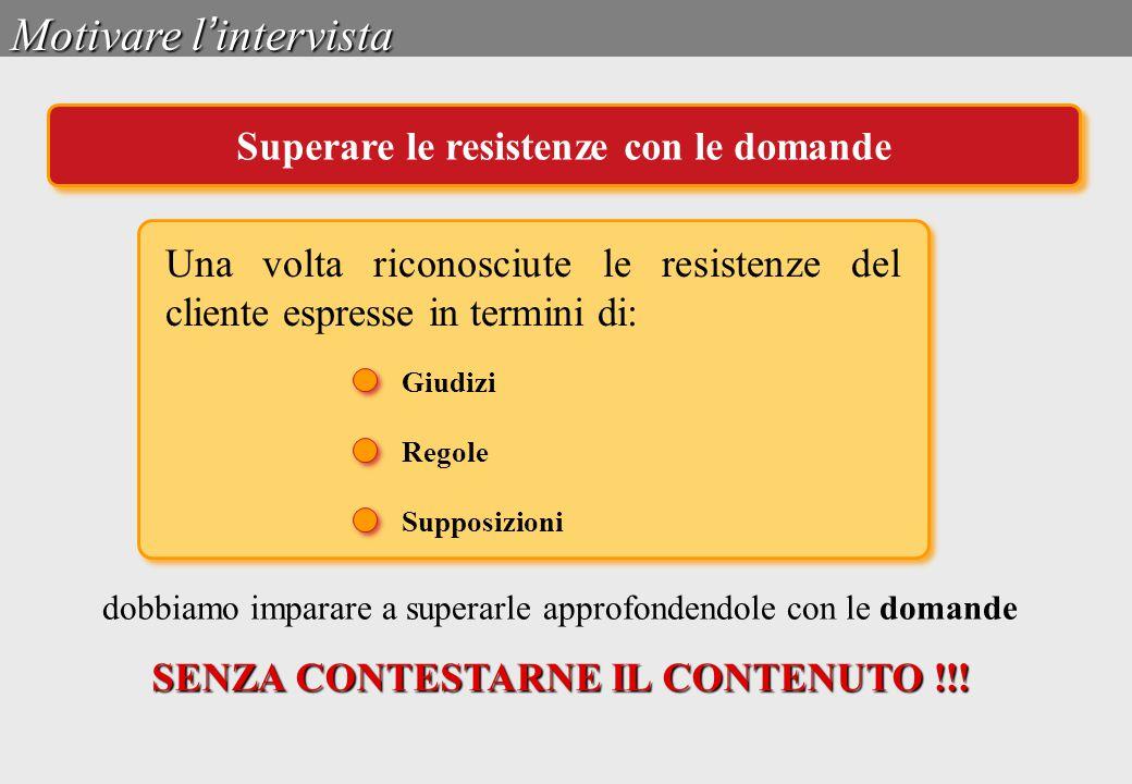 Giudizi Regole Supposizioni Motivare l ' intervista Superare le resistenze con le domande Una volta riconosciute le resistenze del cliente espresse in