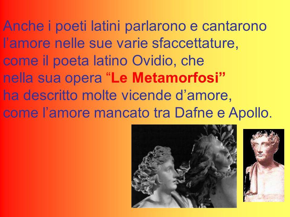 Anche i poeti latini parlarono e cantarono l'amore nelle sue varie sfaccettature, come il poeta latino Ovidio, che nella sua opera Le Metamorfosi ha descritto molte vicende d'amore, come l'amore mancato tra Dafne e Apollo.