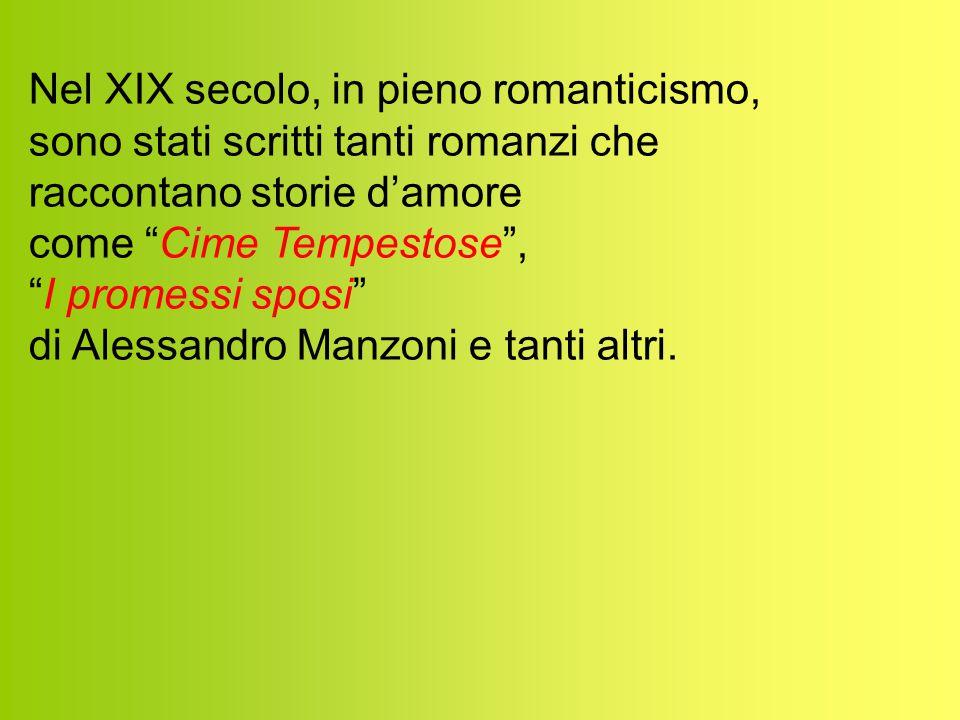 Nel XIX secolo, in pieno romanticismo, sono stati scritti tanti romanzi che raccontano storie d'amore come Cime Tempestose , I promessi sposi di Alessandro Manzoni e tanti altri.