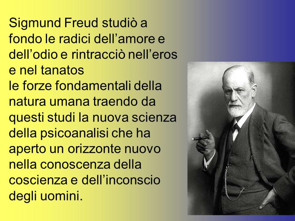 Sigmund Freud studiò a fondo le radici dell'amore e dell'odio e rintracciò nell'eros e nel tanatos le forze fondamentali della natura umana traendo da questi studi la nuova scienza della psicoanalisi che ha aperto un orizzonte nuovo nella conoscenza della coscienza e dell'inconscio degli uomini.
