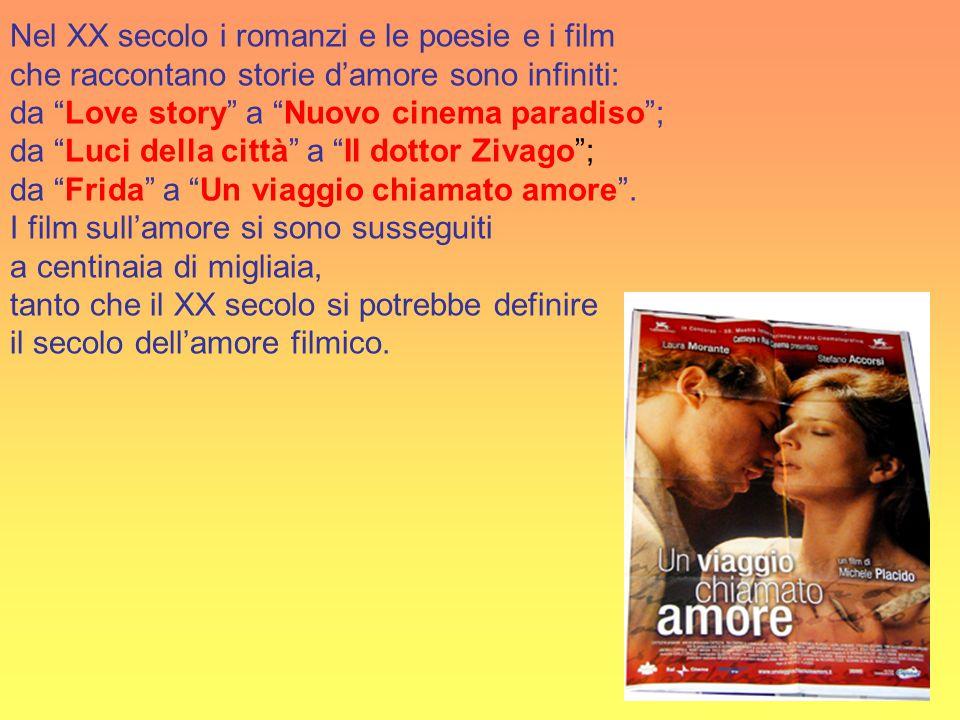 Nel XX secolo i romanzi e le poesie e i film che raccontano storie d'amore sono infiniti: da Love story a Nuovo cinema paradiso ; da Luci della città a Il dottor Zivago ; da Frida a Un viaggio chiamato amore .