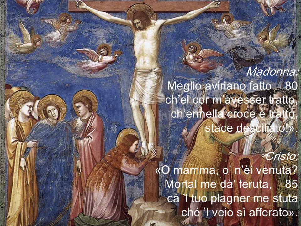 Madonna: Meglio aviriano fatto 80 ch'el cor m'avesser tratto, ch'ennella croce è tratto, stace descilïato!».