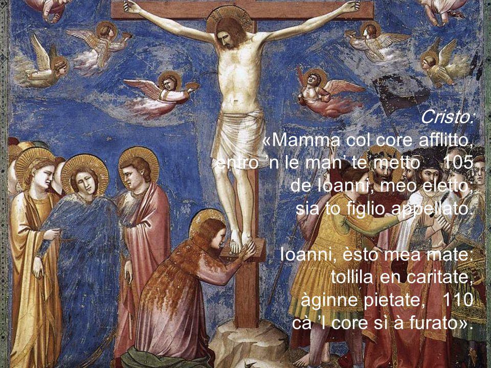 Cristo: «Mamma col core afflitto, entro 'n le man' te metto 105 de Ioanni, meo eletto; sia to figlio appellato.