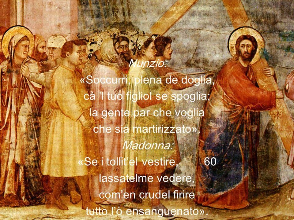 Nunzio: «Soccurri, plena de doglia, cà 'l tuo figliol se spoglia; la gente par che voglia che sia martirizzato».