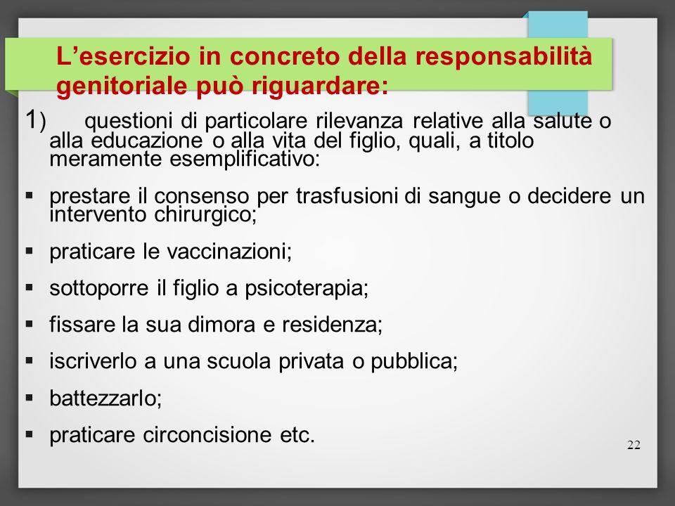 22 L'esercizio in concreto della responsabilità genitoriale può riguardare: 1 ) questioni di particolare rilevanza relative alla salute o alla educazi