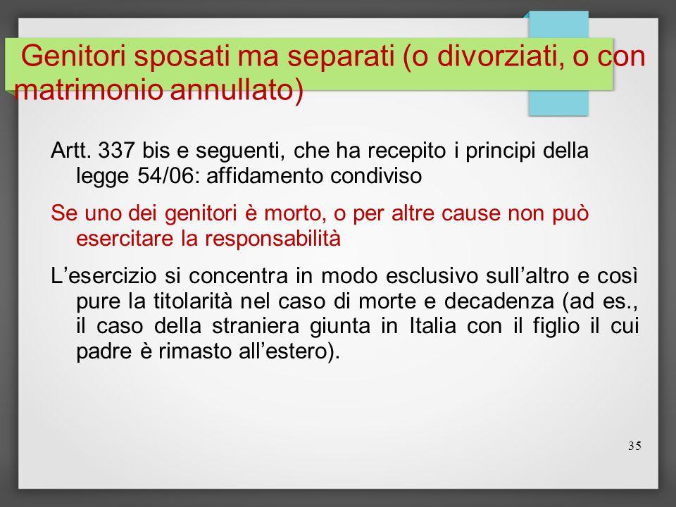 35 Genitori sposati ma separati (o divorziati, o con matrimonio annullato) Artt. 337 bis e seguenti, che ha recepito i principi della legge 54/06: aff