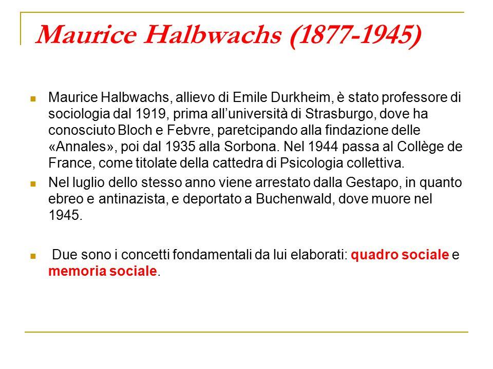 Maurice Halbwachs (1877-1945) Maurice Halbwachs, allievo di Emile Durkheim, è stato professore di sociologia dal 1919, prima all'università di Strasburgo, dove ha conosciuto Bloch e Febvre, paretcipando alla findazione delle «Annales», poi dal 1935 alla Sorbona.
