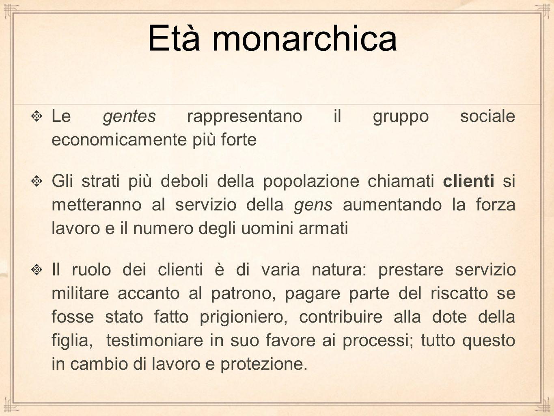 Età monarchica Le gentes rappresentano il gruppo sociale economicamente più forte Gli strati più deboli della popolazione chiamati clienti si metteran