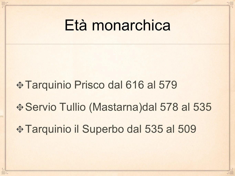 Tarquinio Prisco dal 616 al 579 Servio Tullio (Mastarna)dal 578 al 535 Tarquinio il Superbo dal 535 al 509
