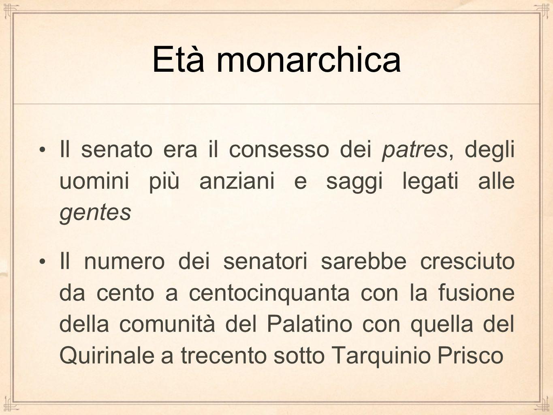 Età monarchica Il senato era il consesso dei patres, degli uomini più anziani e saggi legati alle gentes Il numero dei senatori sarebbe cresciuto da c