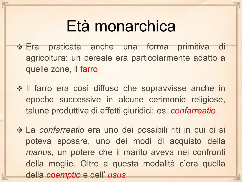 Età monarchica Era praticata anche una forma primitiva di agricoltura: un cereale era particolarmente adatto a quelle zone, il farro Il farro era così