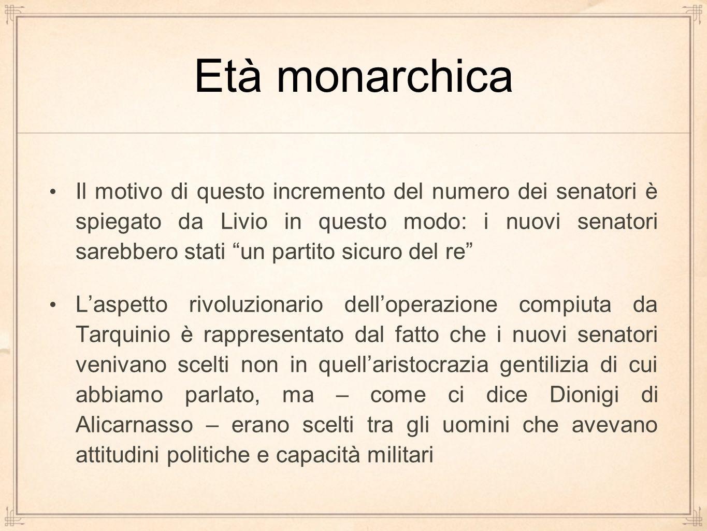 """Età monarchica Il motivo di questo incremento del numero dei senatori è spiegato da Livio in questo modo: i nuovi senatori sarebbero stati """"un partito"""