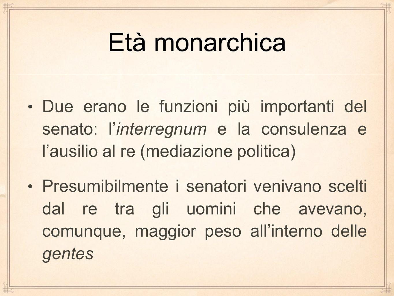 Età monarchica Due erano le funzioni più importanti del senato: l'interregnum e la consulenza e l'ausilio al re (mediazione politica) Presumibilmente