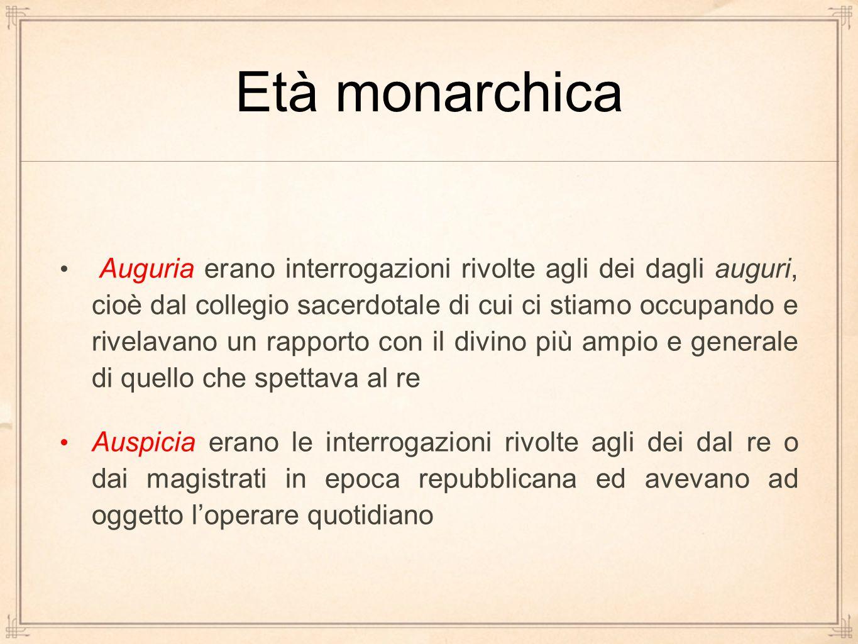 Età monarchica Auguria erano interrogazioni rivolte agli dei dagli auguri, cioè dal collegio sacerdotale di cui ci stiamo occupando e rivelavano un ra