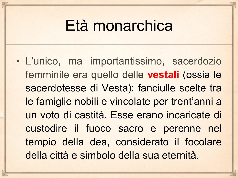 Età monarchica L'unico, ma importantissimo, sacerdozio femminile era quello delle vestali (ossia le sacerdotesse di Vesta): fanciulle scelte tra le fa