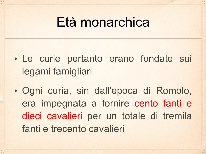 Età monarchica Le curie pertanto erano fondate sui legami famigliari Ogni curia, sin dall'epoca di Romolo, era impegnata a fornire cento fanti e dieci