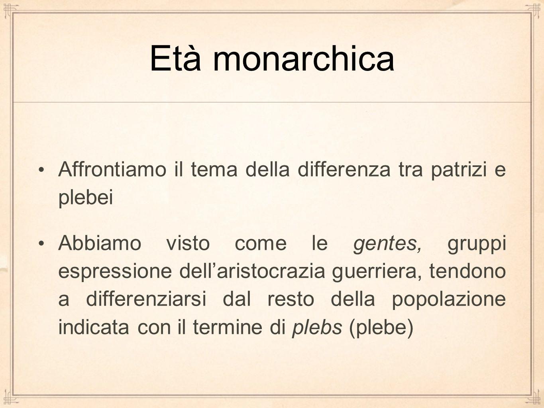 Età monarchica Affrontiamo il tema della differenza tra patrizi e plebei Abbiamo visto come le gentes, gruppi espressione dell'aristocrazia guerriera,