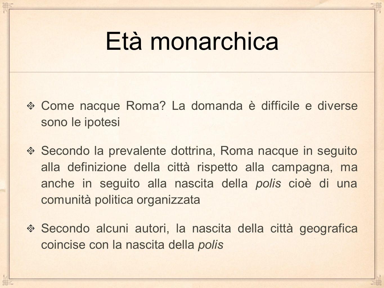 Età monarchica Come nacque Roma? La domanda è difficile e diverse sono le ipotesi Secondo la prevalente dottrina, Roma nacque in seguito alla definizi