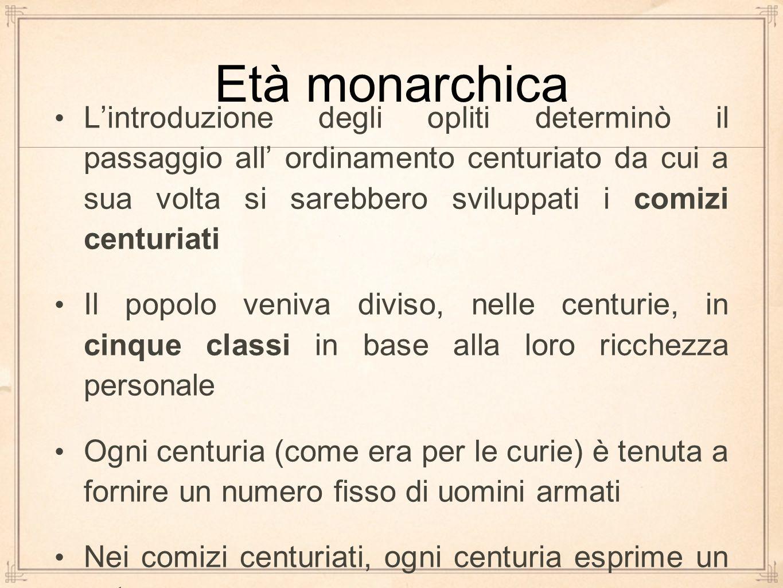 Età monarchica L'introduzione degli opliti determinò il passaggio all' ordinamento centuriato da cui a sua volta si sarebbero sviluppati i comizi cent