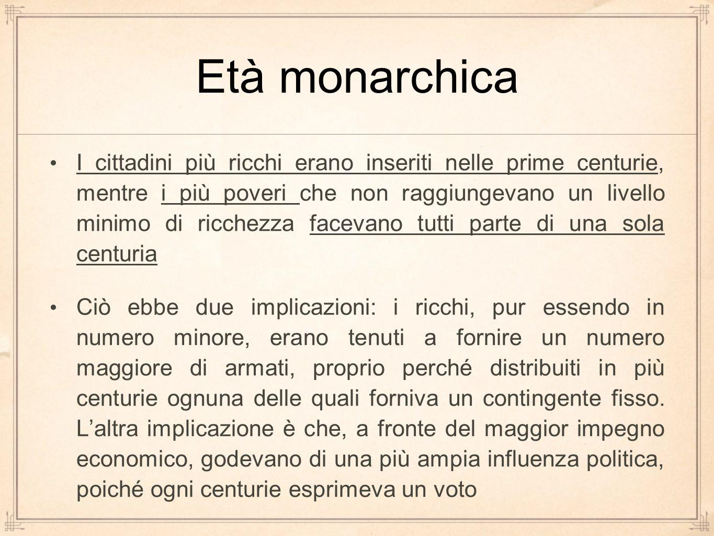 Età monarchica I cittadini più ricchi erano inseriti nelle prime centurie, mentre i più poveri che non raggiungevano un livello minimo di ricchezza fa