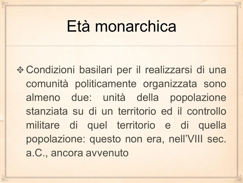 Età monarchica Condizioni basilari per il realizzarsi di una comunità politicamente organizzata sono almeno due: unità della popolazione stanziata su