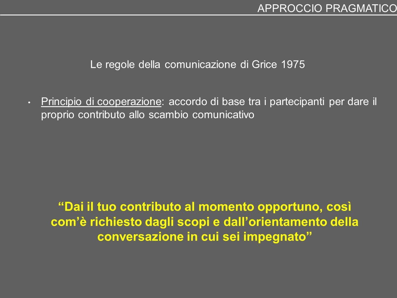 Le regole della comunicazione di Grice 1975 Principio di cooperazione: accordo di base tra i partecipanti per dare il proprio contributo allo scambio