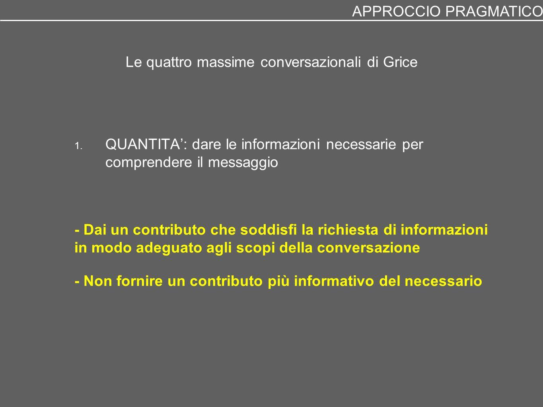 Le quattro massime conversazionali di Grice 1. QUANTITA': dare le informazioni necessarie per comprendere il messaggio - Dai un contributo che soddisf
