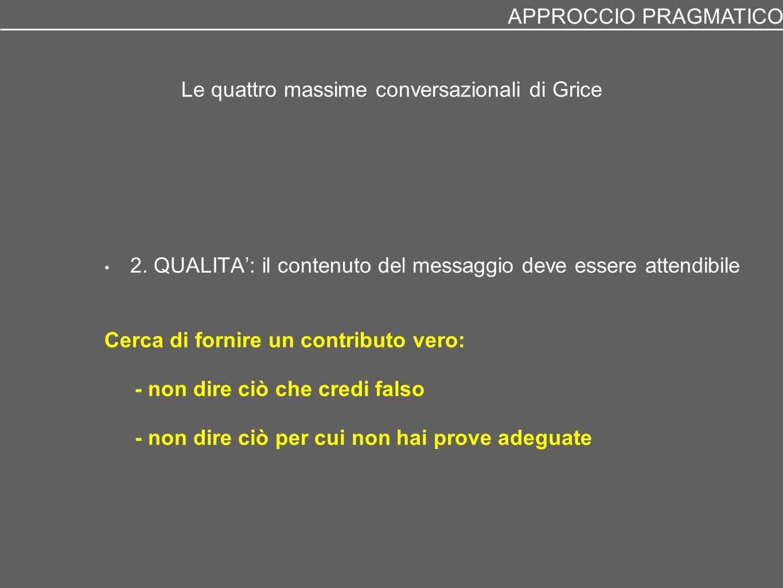 Le quattro massime conversazionali di Grice 2. QUALITA': il contenuto del messaggio deve essere attendibile Cerca di fornire un contributo vero: - non