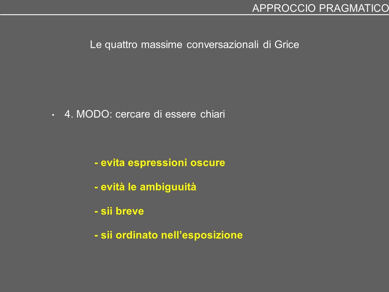 Le quattro massime conversazionali di Grice 4. MODO: cercare di essere chiari - evita espressioni oscure - evità le ambiguuità - sii breve - sii ordin