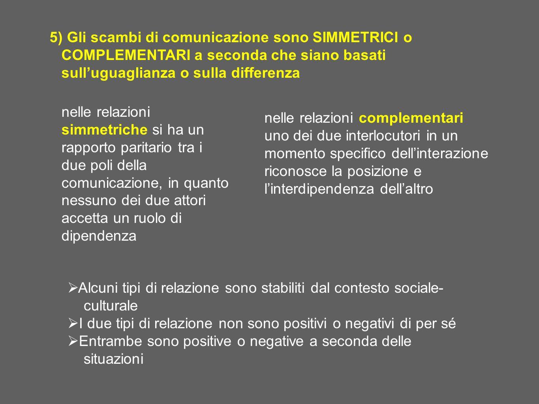 5) Gli scambi di comunicazione sono SIMMETRICI o COMPLEMENTARI a seconda che siano basati sull'uguaglianza o sulla differenza  Alcuni tipi di relazio
