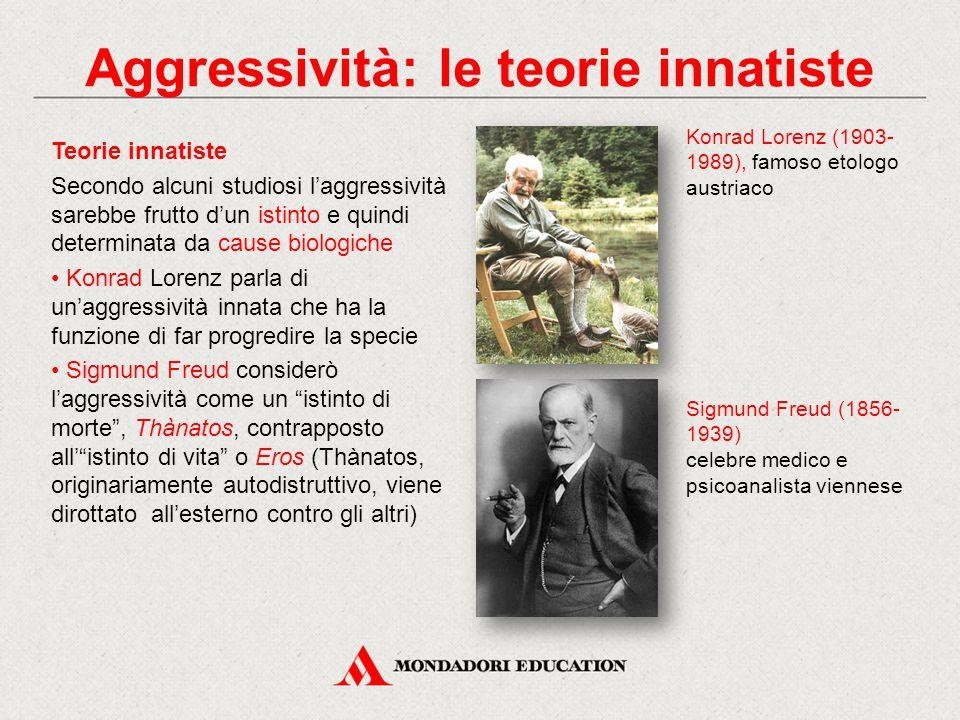Teorie innatiste Secondo alcuni studiosi l'aggressività sarebbe frutto d'un istinto e quindi determinata da cause biologiche Konrad Lorenz parla di un