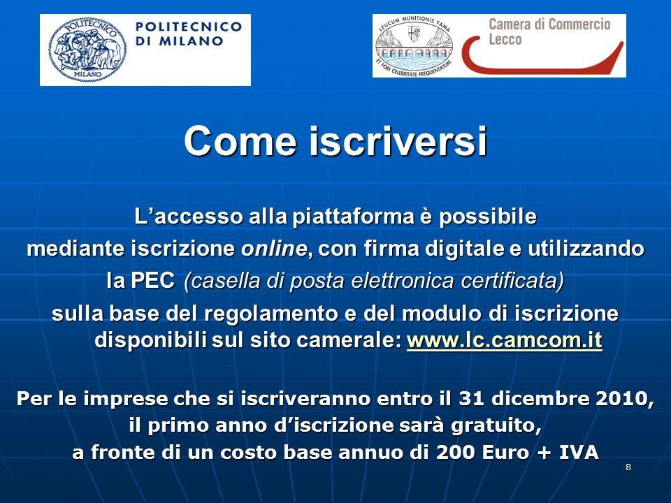 8 Come iscriversi L'accesso alla piattaforma è possibile mediante iscrizione online, con firma digitale e utilizzando la PEC (casella di posta elettronica certificata) sulla base del regolamento e del modulo di iscrizione disponibili sul sito camerale: www.lc.camcom.it www.lc.camcom.it Per le imprese che si iscriveranno entro il 31 dicembre 2010, il primo anno d'iscrizione sarà gratuito, a fronte di un costo base annuo di 200 Euro + IVA