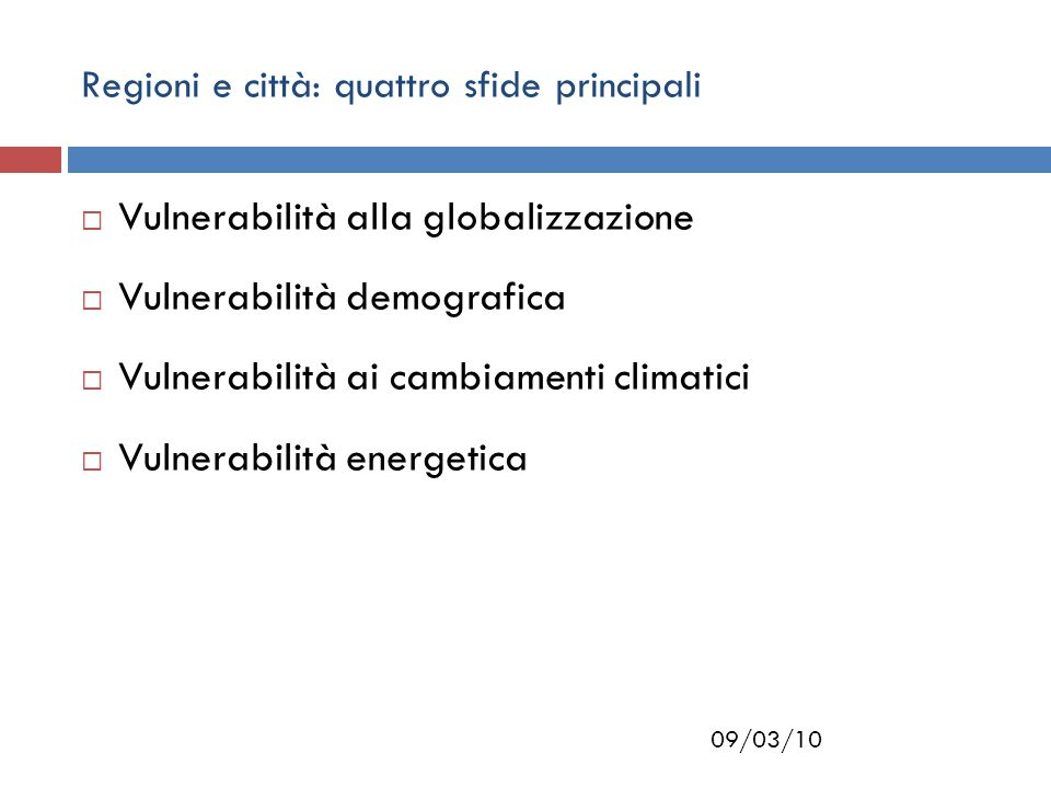 09/03/10 Regioni e città: quattro sfide principali  Vulnerabilità alla globalizzazione  Vulnerabilità demografica  Vulnerabilità ai cambiamenti climatici  Vulnerabilità energetica