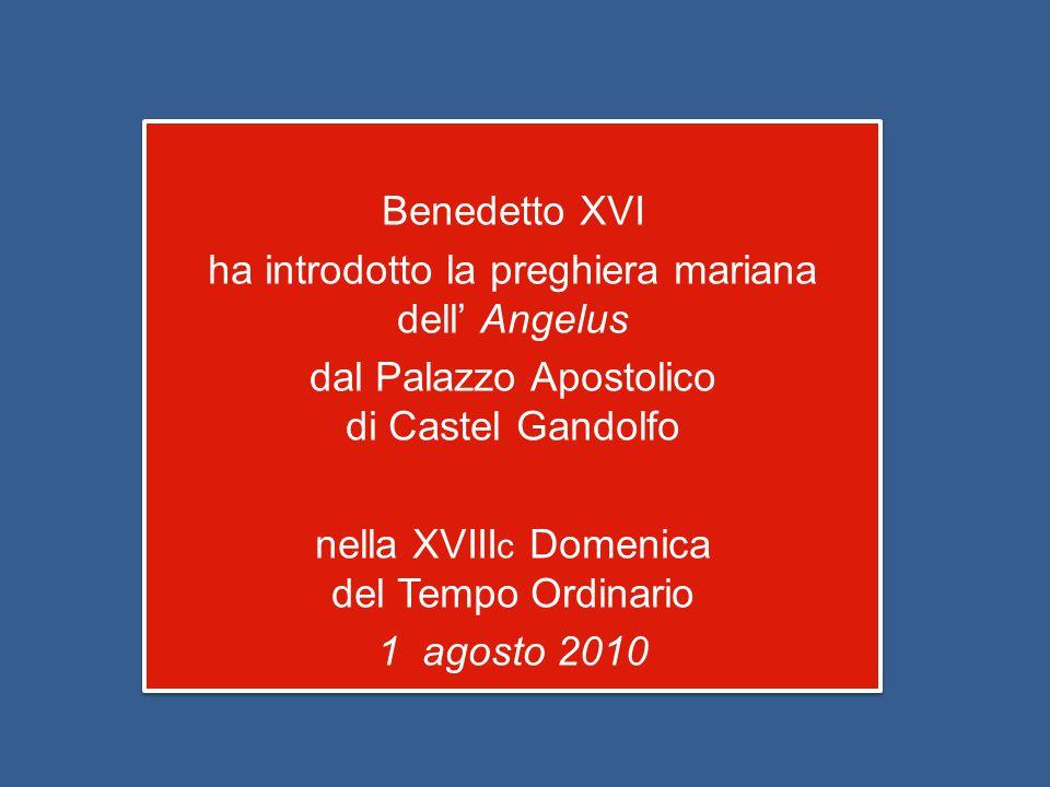 Benedetto XVI ha introdotto la preghiera mariana dell' Angelus dal Palazzo Apostolico di Castel Gandolfo nella XVIII c Domenica del Tempo Ordinario 1 agosto 2010 Benedetto XVI ha introdotto la preghiera mariana dell' Angelus dal Palazzo Apostolico di Castel Gandolfo nella XVIII c Domenica del Tempo Ordinario 1 agosto 2010