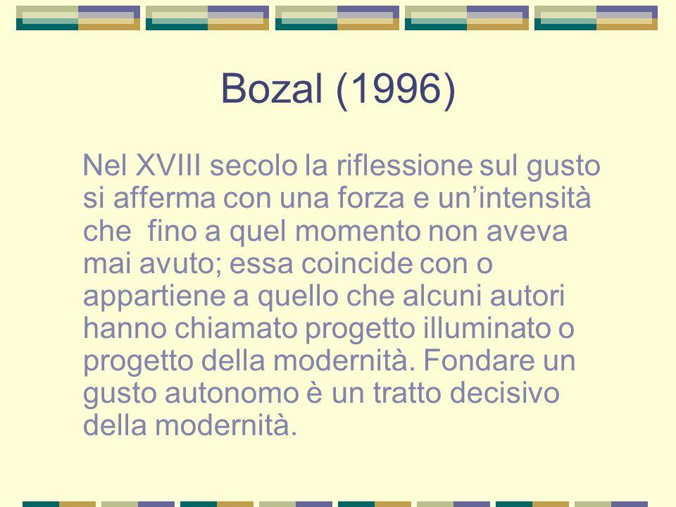 Bozal (1996) Nel XVIII secolo la riflessione sul gusto si afferma con una forza e un'intensità che fino a quel momento non aveva mai avuto; essa coincide con o appartiene a quello che alcuni autori hanno chiamato progetto illuminato o progetto della modernità.