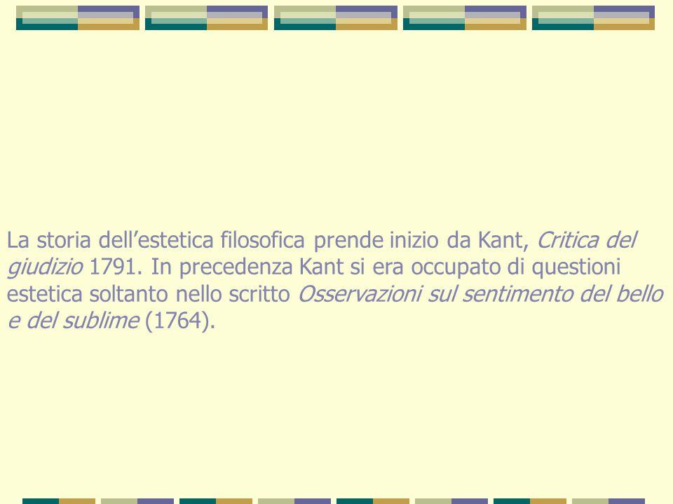 La storia dell'estetica filosofica prende inizio da Kant, Critica del giudizio 1791. In precedenza Kant si era occupato di questioni estetica soltanto