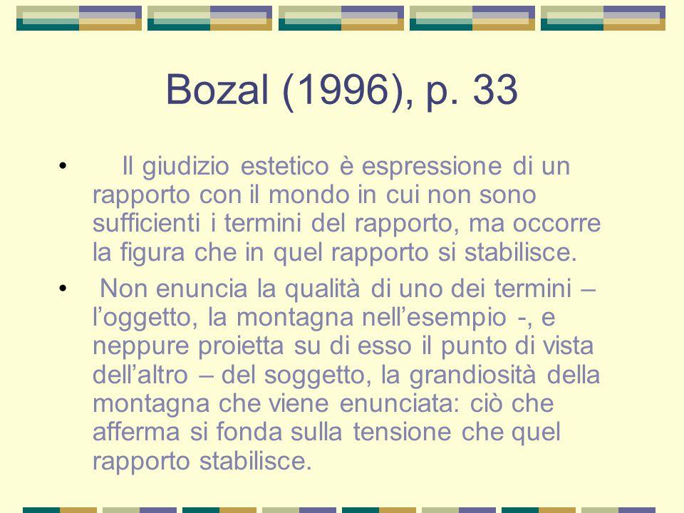 Bozal (1996), p. 33 Il giudizio estetico è espressione di un rapporto con il mondo in cui non sono sufficienti i termini del rapporto, ma occorre la f