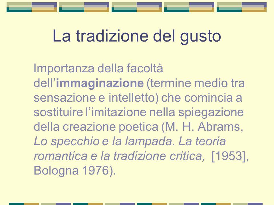 La tradizione del gusto Importanza della facoltà dell'immaginazione (termine medio tra sensazione e intelletto) che comincia a sostituire l'imitazione nella spiegazione della creazione poetica (M.