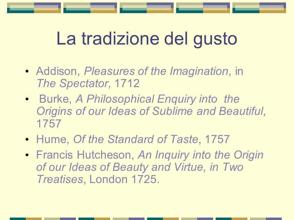 La tradizione del gusto Addison, Pleasures of the Imagination, in The Spectator, 1712 Burke, A Philosophical Enquiry into the Origins of our Ideas of