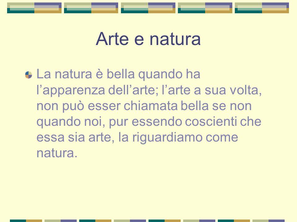 Arte e natura La natura è bella quando ha l'apparenza dell'arte; l'arte a sua volta, non può esser chiamata bella se non quando noi, pur essendo coscienti che essa sia arte, la riguardiamo come natura.