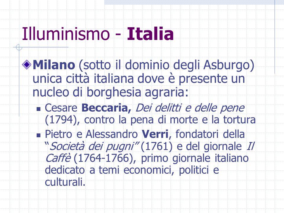 Illuminismo - Italia Milano (sotto il dominio degli Asburgo) unica città italiana dove è presente un nucleo di borghesia agraria: Cesare Beccaria, Dei