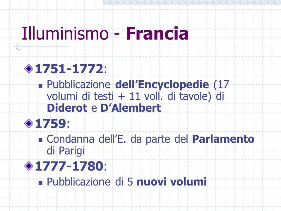 Illuminismo - Francia 1751-1772: Pubblicazione dell'Encyclopedie (17 volumi di testi + 11 voll. di tavole) di Diderot e D'Alembert 1759: Condanna dell