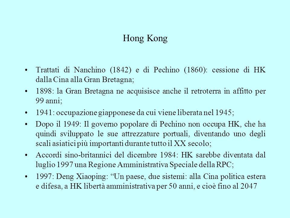 Hong Kong Trattati di Nanchino (1842) e di Pechino (1860): cessione di HK dalla Cina alla Gran Bretagna; 1898: la Gran Bretagna ne acquisisce anche il retroterra in affitto per 99 anni; 1941: occupazione giapponese da cui viene liberata nel 1945; Dopo il 1949: Il governo popolare di Pechino non occupa HK, che ha quindi sviluppato le sue attrezzature portuali, diventando uno degli scali asiatici più importanti durante tutto il XX secolo; Accordi sino-britannici del dicembre 1984: HK sarebbe diventata dal luglio 1997 una Regione Amministrativa Speciale della RPC; 1997: Deng Xiaoping: Un paese, due sistemi: alla Cina politica estera e difesa, a HK libertà amministrativa per 50 anni, e cioè fino al 2047