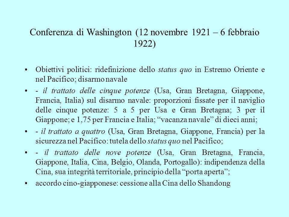 Conferenza di Washington (12 novembre 1921 – 6 febbraio 1922) Obiettivi politici: ridefinizione dello status quo in Estremo Oriente e nel Pacifico; disarmo navale - il trattato delle cinque potenze (Usa, Gran Bretagna, Giappone, Francia, Italia) sul disarmo navale: proporzioni fissate per il naviglio delle cinque potenze: 5 a 5 per Usa e Gran Bretagna; 3 per il Giappone; e 1,75 per Francia e Italia; vacanza navale di dieci anni; - il trattato a quattro (Usa, Gran Bretagna, Giappone, Francia) per la sicurezza nel Pacifico: tutela dello status quo nel Pacifico; - il trattato delle nove potenze (Usa, Gran Bretagna, Francia, Giappone, Italia, Cina, Belgio, Olanda, Portogallo): indipendenza della Cina, sua integrità territoriale, principio della porta aperta ; accordo cino-giapponese: cessione alla Cina dello Shandong